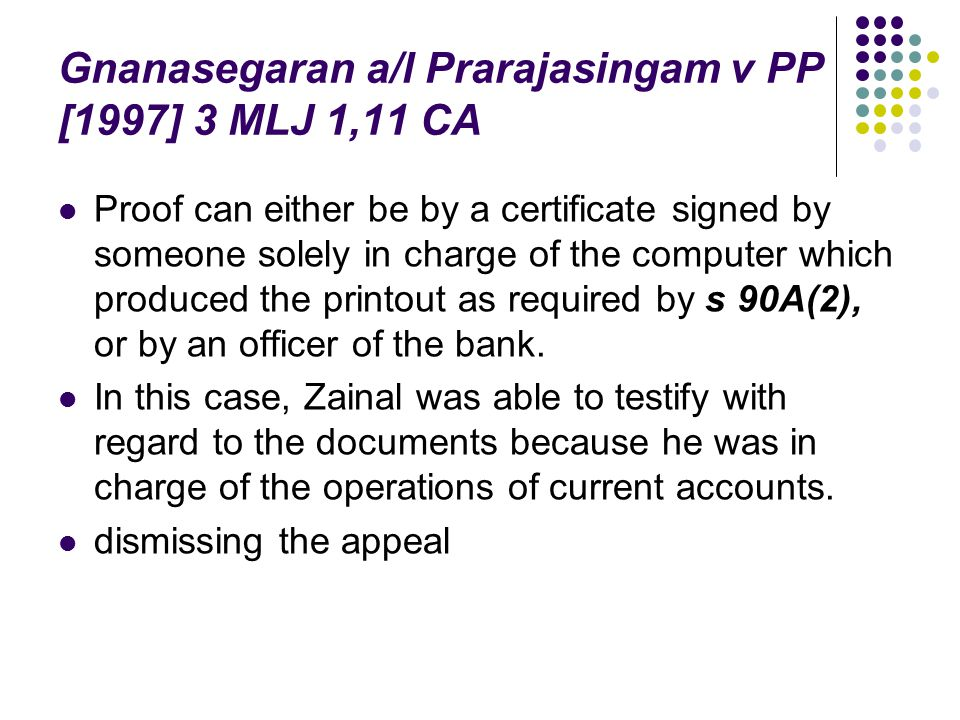 Gnanasegaran a/l Prarajasingam v PP [1997] 3 MLJ 1,11 CA Proof can either be by a certificate signed by someone solely in charge of the computer which