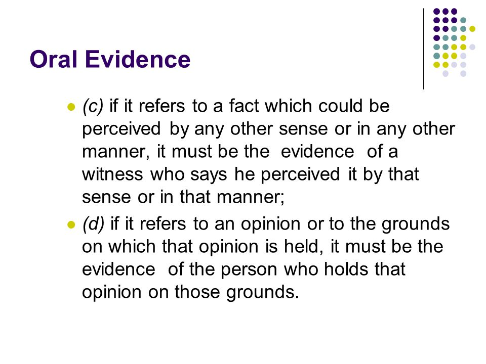 Oral Evidence (c) if it refers to a fact which could be perceived by any other sense or in any other manner, it must be the evidence of a witness who