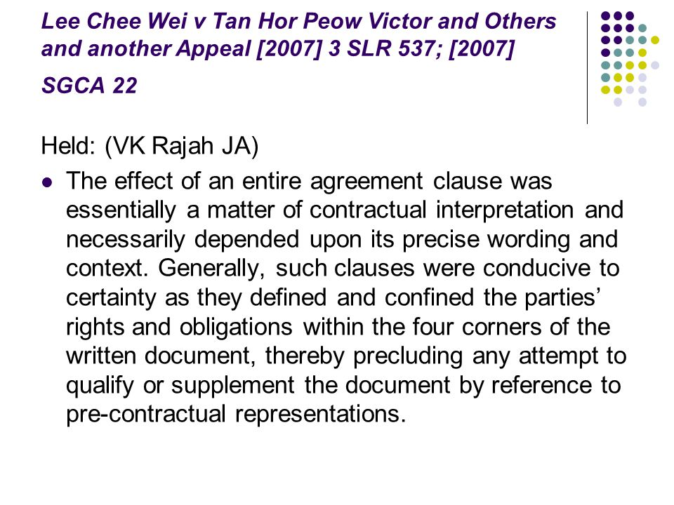 Lee Chee Wei v Tan Hor Peow Victor and Others and another Appeal [2007] 3 SLR 537; [2007] SGCA 22 Held: (VK Rajah JA) The effect of an entire agreemen