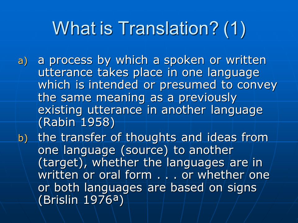 What is Translation? (1) a) a process by which a spoken or written utterance takes place in one language which is intended or presumed to convey the s