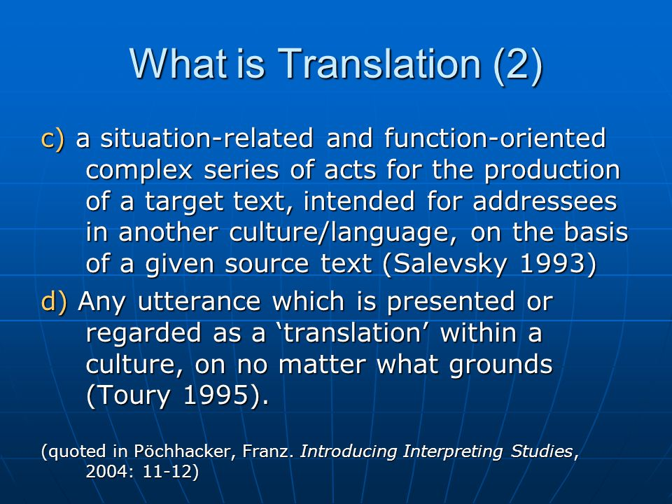 The basic conceptual ingredients contained in the various definitions of Translation are: an activity consisting (mainly) in an activity consisting (mainly) in the production of texts which are the production of texts which are presumed to have a similar meaning and/or effect presumed to have a similar meaning and/or effect as previously existing texts as previously existing texts in another language and culture in another language and culture (Pöchhacker, Franz.