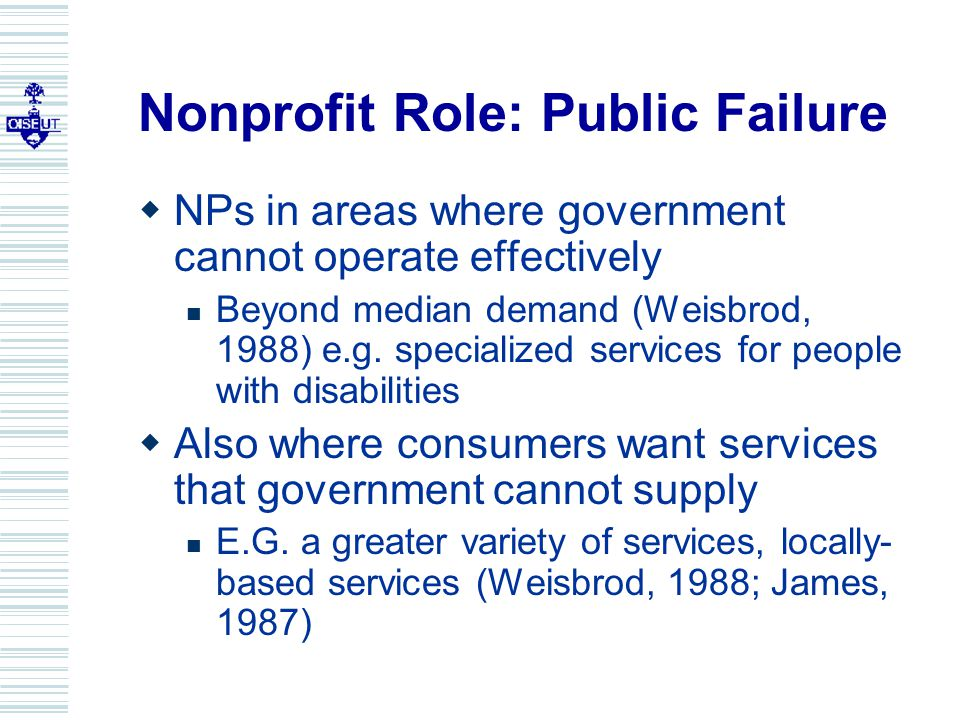Nonprofit Role: Public Failure  NPs in areas where government cannot operate effectively Beyond median demand (Weisbrod, 1988) e.g.