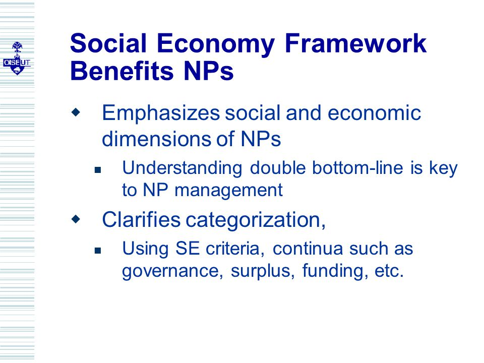 Social Economy Framework Benefits NPs  Emphasizes social and economic dimensions of NPs Understanding double bottom-line is key to NP management  Clarifies categorization, Using SE criteria, continua such as governance, surplus, funding, etc.