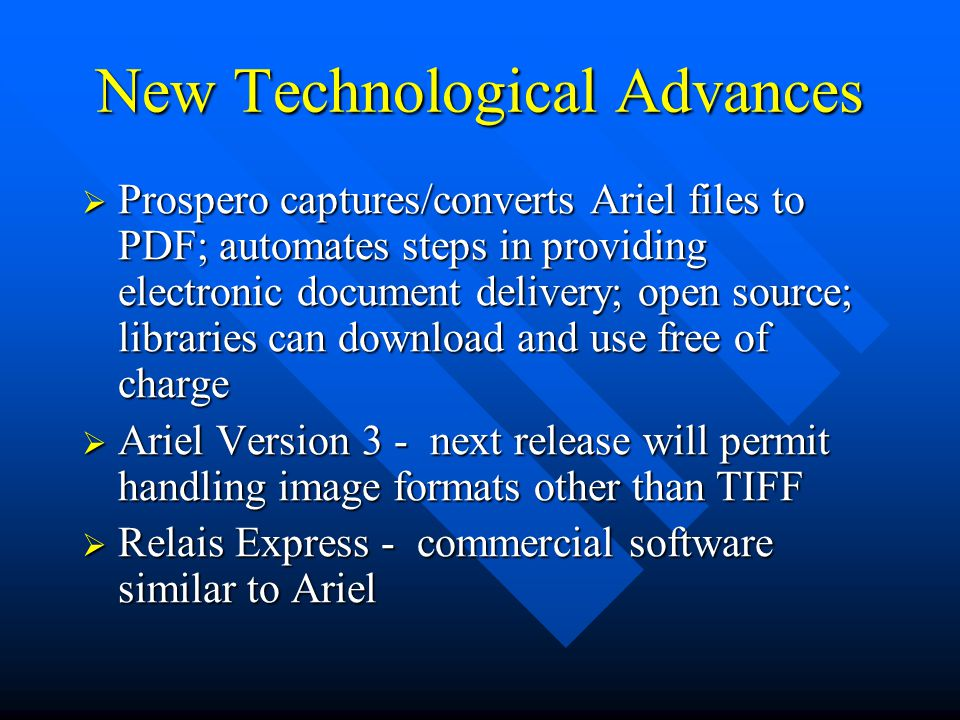 New Technological Advances  Prospero captures/converts Ariel files to PDF; automates steps in providing electronic document delivery; open source; libraries can download and use free of charge  Ariel Version 3 - next release will permit handling image formats other than TIFF  Relais Express - commercial software similar to Ariel