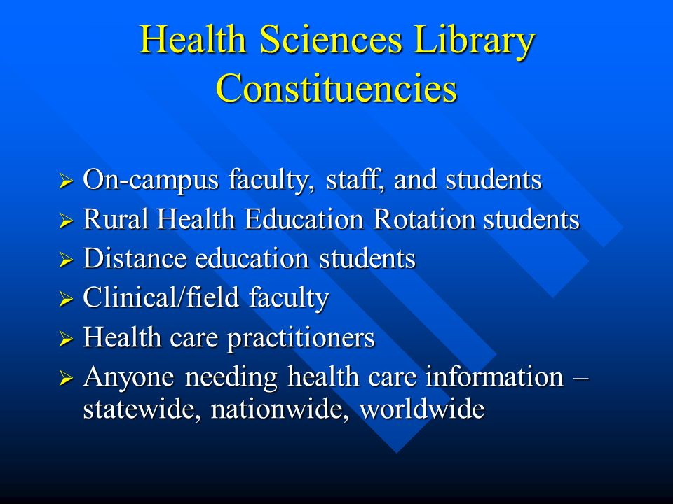 Health Sciences Library Constituencies  On-campus faculty, staff, and students  Rural Health Education Rotation students  Distance education students  Clinical/field faculty  Health care practitioners  Anyone needing health care information – statewide, nationwide, worldwide
