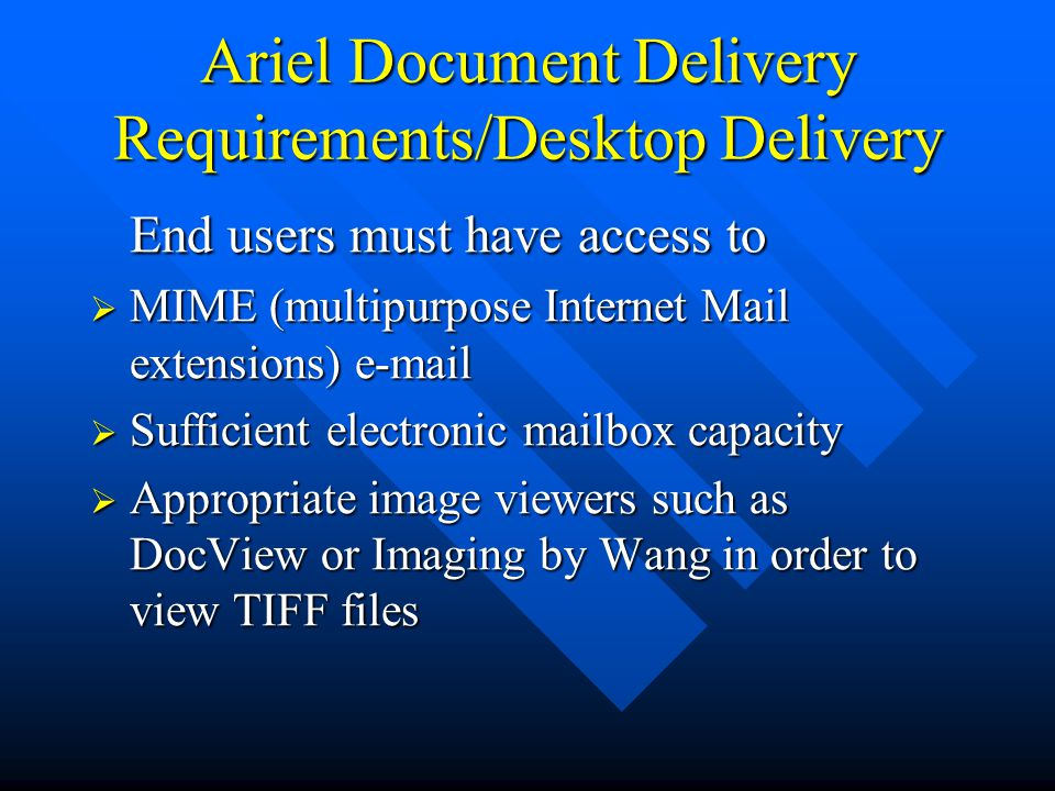 Ariel Document Delivery Requirements/Desktop Delivery End users must have access to  MIME (multipurpose Internet Mail extensions) e-mail  Sufficient electronic mailbox capacity  Appropriate image viewers such as DocView or Imaging by Wang in order to view TIFF files