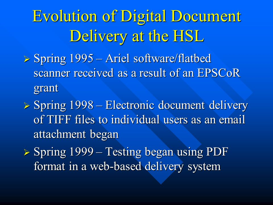 Evolution of Digital Document Delivery at the HSL  Spring 1995 – Ariel software/flatbed scanner received as a result of an EPSCoR grant  Spring 1998 – Electronic document delivery of TIFF files to individual users as an email attachment began  Spring 1999 – Testing began using PDF format in a web-based delivery system