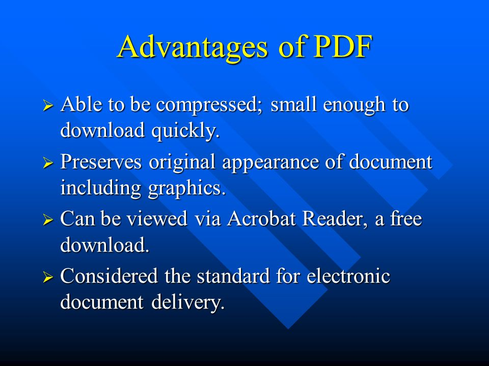 Advantages of PDF  Able to be compressed; small enough to download quickly.