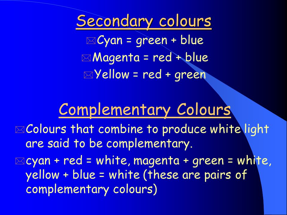 Primary & secondary colours * If the three primary (p) colours partially overlap they produce white and three secondary (s) colours. blue (p) cyan (s)