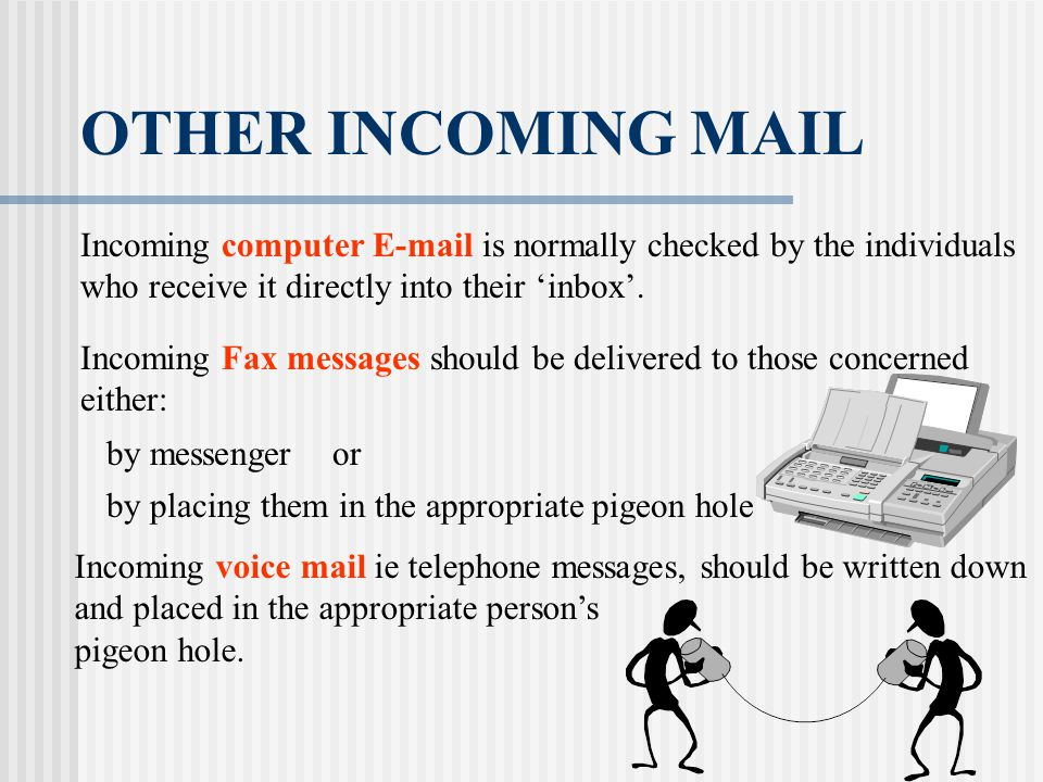 OTHER INCOMING MAIL Incoming computer E-mail is normally checked by the individuals who receive it directly into their 'inbox'. Incoming Fax messages