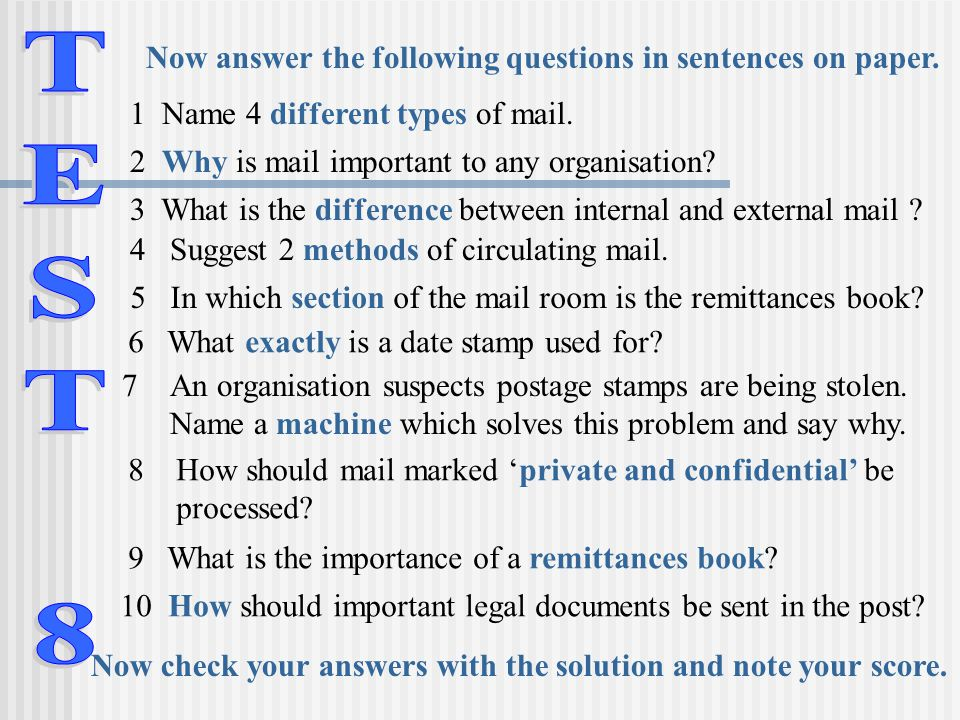 Now answer the following questions in sentences on paper. 1 Name 4 different types of mail. 2 Why is mail important to any organisation? 3 What is the