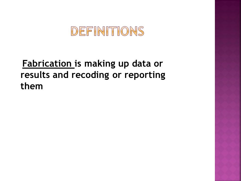 Fabrication is making up data or results and recoding or reporting them