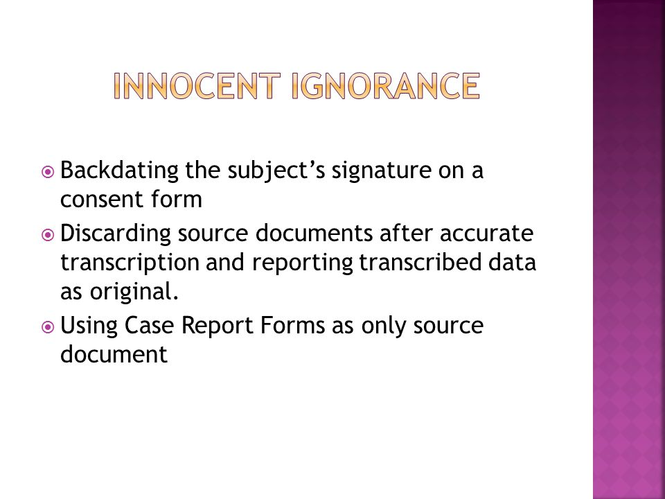  Backdating the subject's signature on a consent form  Discarding source documents after accurate transcription and reporting transcribed data as original.