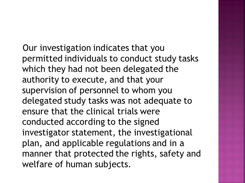 Our investigation indicates that you permitted individuals to conduct study tasks which they had not been delegated the authority to execute, and that your supervision of personnel to whom you delegated study tasks was not adequate to ensure that the clinical trials were conducted according to the signed investigator statement, the investigational plan, and applicable regulations and in a manner that protected the rights, safety and welfare of human subjects.