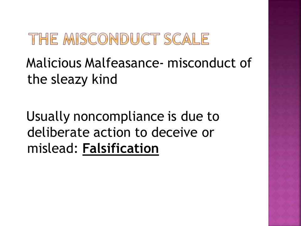 Malicious Malfeasance- misconduct of the sleazy kind Usually noncompliance is due to deliberate action to deceive or mislead: Falsification