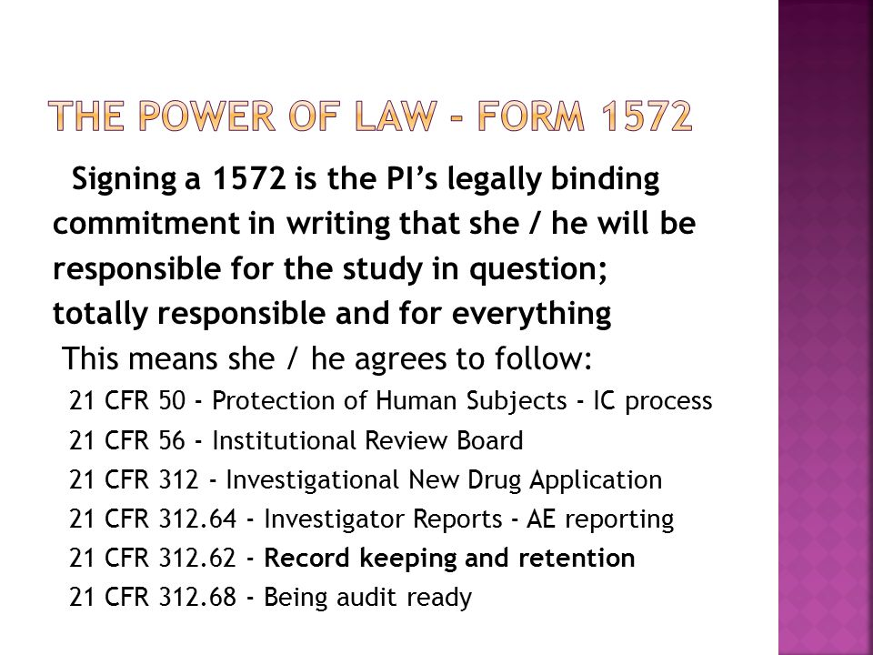 Signing a 1572 is the PI's legally binding commitment in writing that she / he will be responsible for the study in question; totally responsible and for everything This means she / he agrees to follow: 21 CFR 50 - Protection of Human Subjects - IC process 21 CFR 56 - Institutional Review Board 21 CFR 312 - Investigational New Drug Application 21 CFR 312.64 - Investigator Reports - AE reporting 21 CFR 312.62 - Record keeping and retention 21 CFR 312.68 - Being audit ready