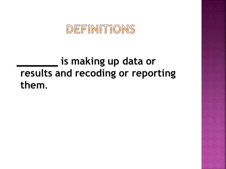 _______ is making up data or results and recoding or reporting them.