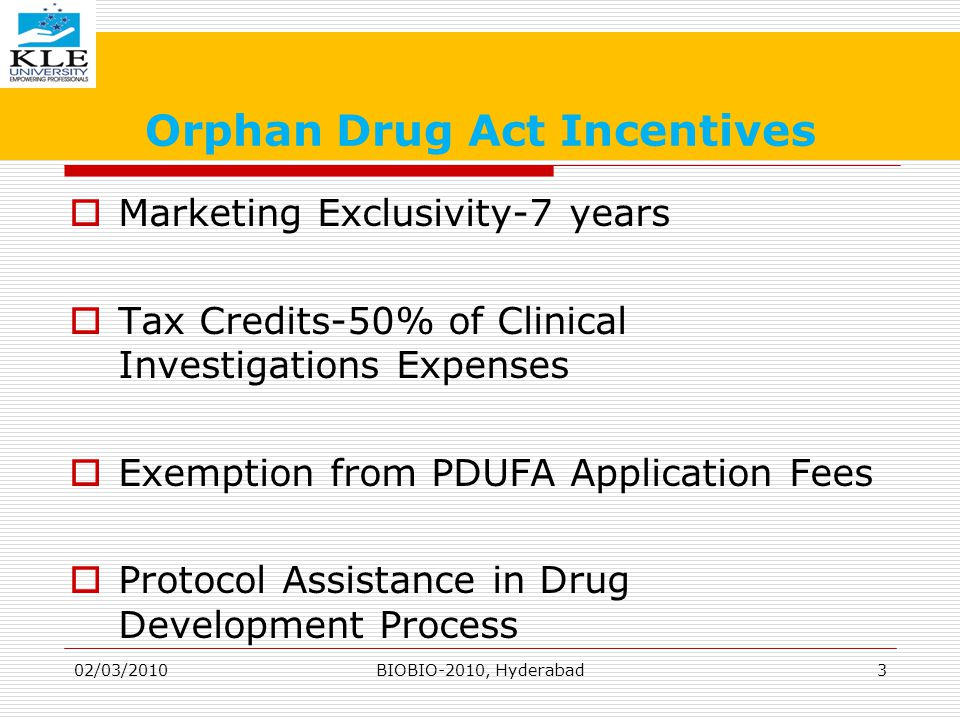 Orphan Drug Act Incentives  Marketing Exclusivity-7 years  Tax Credits-50% of Clinical Investigations Expenses  Exemption from PDUFA Application Fees  Protocol Assistance in Drug Development Process 02/03/20103BIOBIO-2010, Hyderabad