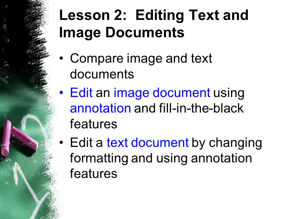 Lesson 2: Editing Text and Image Documents Compare image and text documents Edit an image document using annotation and fill-in-the-black features Edit a text document by changing formatting and using annotation features