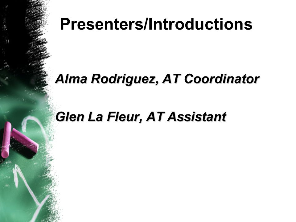 Presenters/Introductions Alma Rodriguez, AT Coordinator Glen La Fleur, AT Assistant