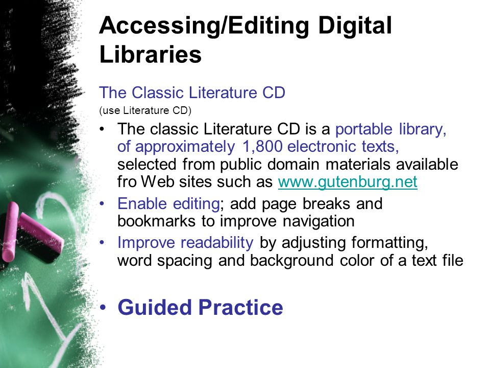 Accessing/Editing Digital Libraries The Classic Literature CD (use Literature CD) The classic Literature CD is a portable library, of approximately 1,800 electronic texts, selected from public domain materials available fro Web sites such as www.gutenburg.netwww.gutenburg.net Enable editing; add page breaks and bookmarks to improve navigation Improve readability by adjusting formatting, word spacing and background color of a text file Guided Practice