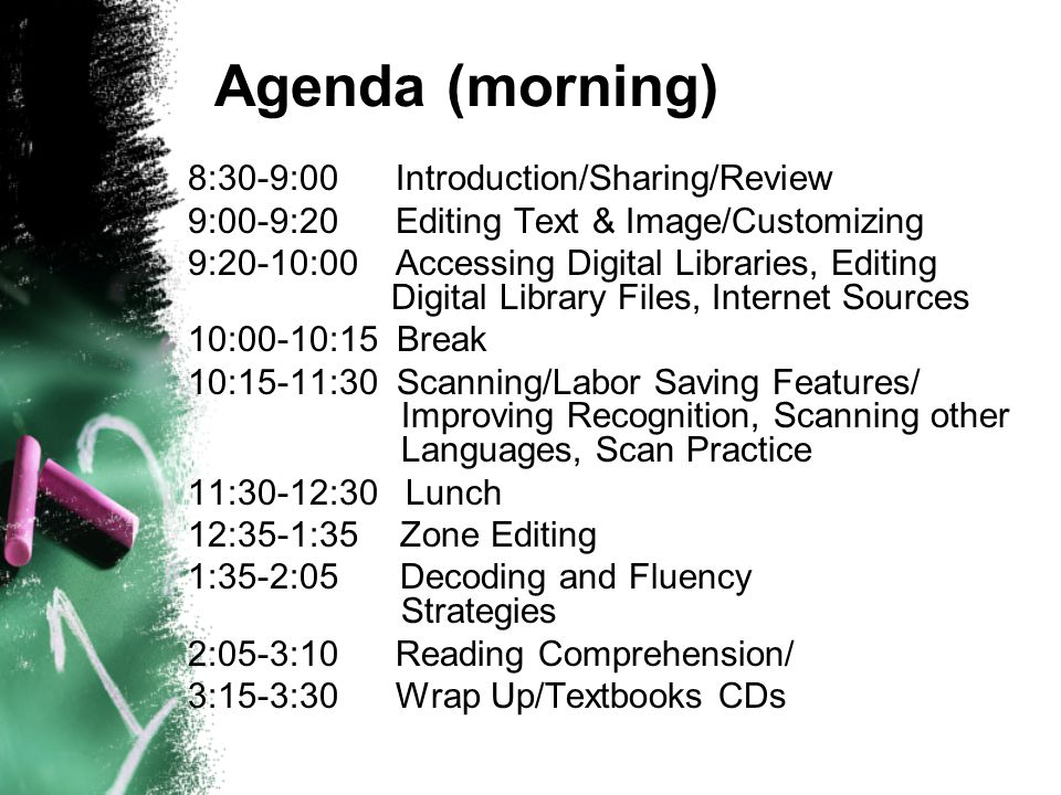 Agenda (morning) 8:30-9:00 Introduction/Sharing/Review 9:00-9:20 Editing Text & Image/Customizing 9:20-10:00 Accessing Digital Libraries, Editing Digital Library Files, Internet Sources 10:00-10:15 Break 10:15-11:30 Scanning/Labor Saving Features/ Improving Recognition, Scanning other Languages, Scan Practice 11:30-12:30 Lunch 12:35-1:35Zone Editing 1:35-2:05Decoding and Fluency Strategies 2:05-3:10 Reading Comprehension/ 3:15-3:30 Wrap Up/Textbooks CDs
