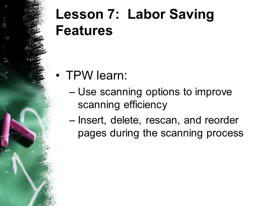 Lesson 7: Labor Saving Features TPW learn: –Use scanning options to improve scanning efficiency –Insert, delete, rescan, and reorder pages during the scanning process