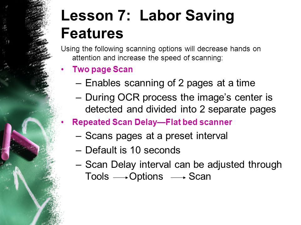 Lesson 7: Labor Saving Features Using the following scanning options will decrease hands on attention and increase the speed of scanning: Two page Scan –Enables scanning of 2 pages at a time –During OCR process the image's center is detected and divided into 2 separate pages Repeated Scan Delay—Flat bed scanner –Scans pages at a preset interval –Default is 10 seconds –Scan Delay interval can be adjusted through Tools Options Scan
