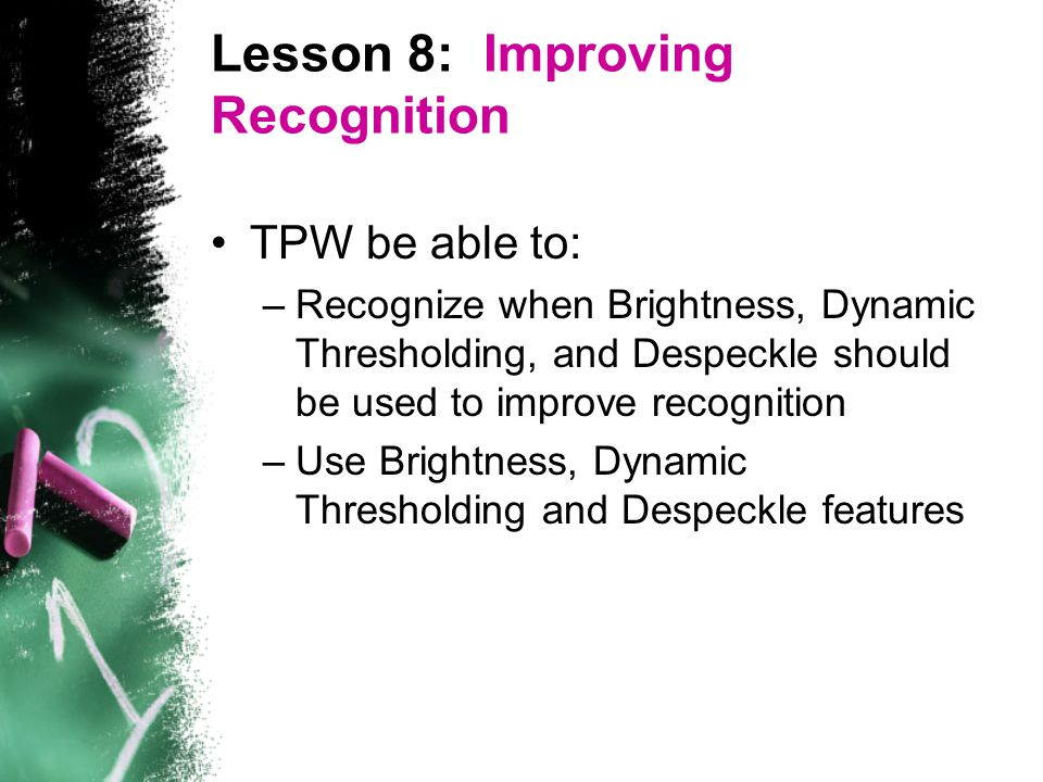 Lesson 8: Improving Recognition TPW be able to: –Recognize when Brightness, Dynamic Thresholding, and Despeckle should be used to improve recognition –Use Brightness, Dynamic Thresholding and Despeckle features