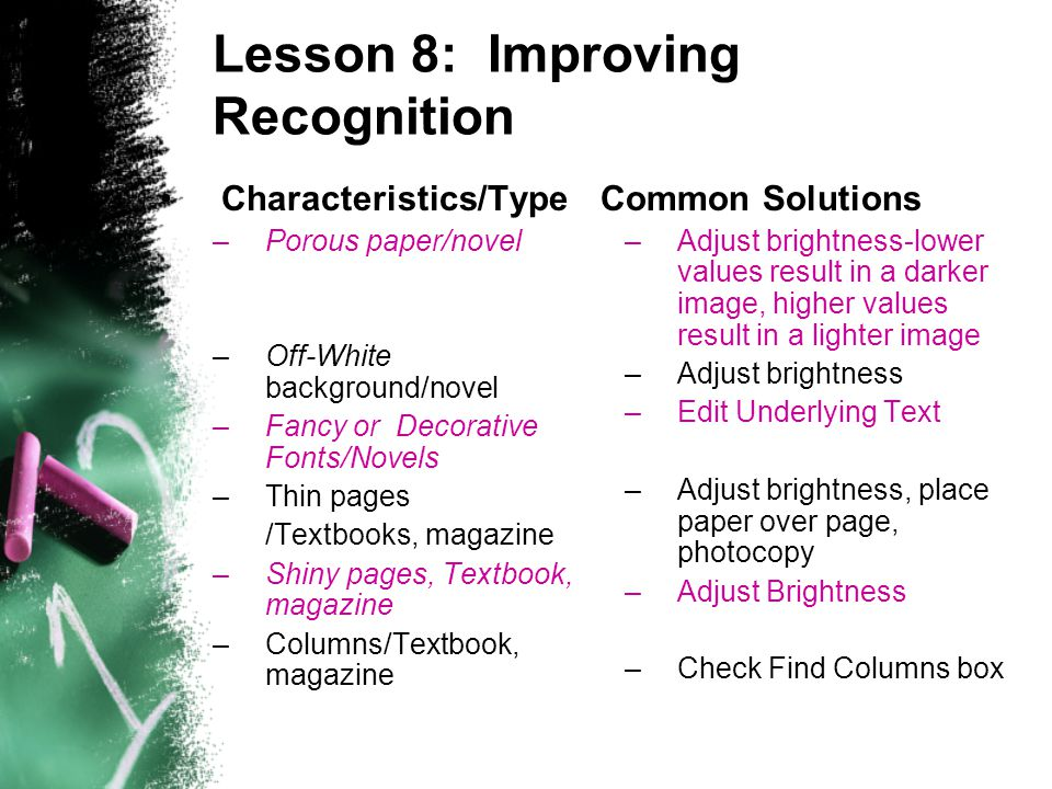 Lesson 8: Improving Recognition Characteristics/Type –Porous paper/novel –Off-White background/novel –Fancy or Decorative Fonts/Novels –Thin pages /Textbooks, magazine –Shiny pages, Textbook, magazine –Columns/Textbook, magazine Common Solutions –Adjust brightness-lower values result in a darker image, higher values result in a lighter image –Adjust brightness –Edit Underlying Text –Adjust brightness, place paper over page, photocopy –Adjust Brightness –Check Find Columns box