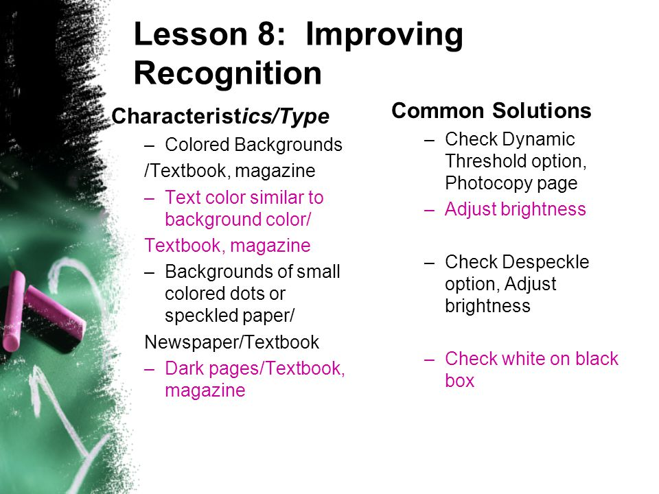 Lesson 8: Improving Recognition Characteristics/Type –Colored Backgrounds /Textbook, magazine –Text color similar to background color/ Textbook, magazine –Backgrounds of small colored dots or speckled paper/ Newspaper/Textbook –Dark pages/Textbook, magazine Common Solutions –Check Dynamic Threshold option, Photocopy page –Adjust brightness –Check Despeckle option, Adjust brightness –Check white on black box