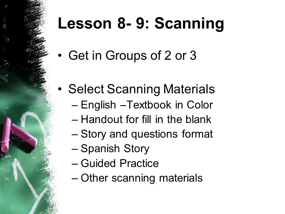 Lesson 8- 9: Scanning Get in Groups of 2 or 3 Select Scanning Materials –English –Textbook in Color –Handout for fill in the blank –Story and questions format –Spanish Story –Guided Practice –Other scanning materials