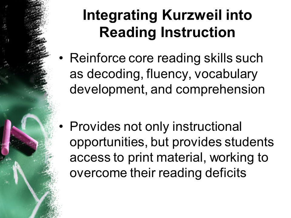 Integrating Kurzweil into Reading Instruction Reinforce core reading skills such as decoding, fluency, vocabulary development, and comprehension Provides not only instructional opportunities, but provides students access to print material, working to overcome their reading deficits
