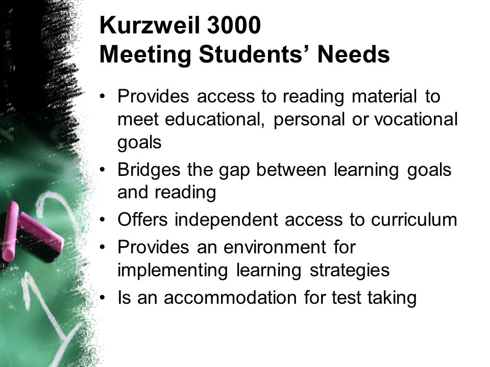Kurzweil 3000 Meeting Students' Needs Provides access to reading material to meet educational, personal or vocational goals Bridges the gap between learning goals and reading Offers independent access to curriculum Provides an environment for implementing learning strategies Is an accommodation for test taking