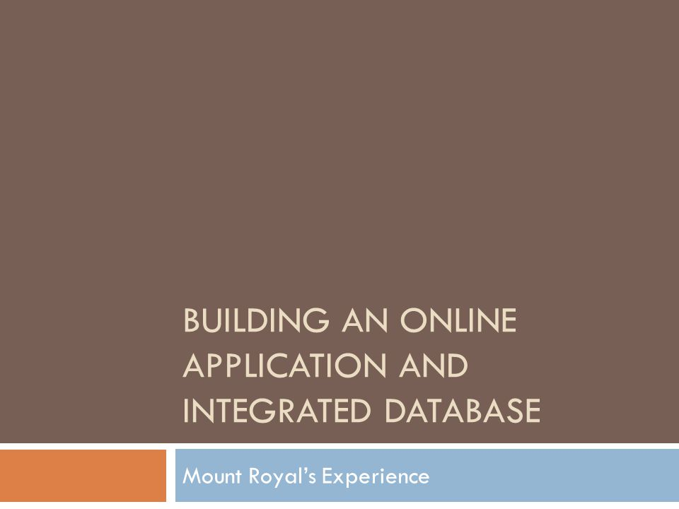 BUILDING AN ONLINE APPLICATION AND INTEGRATED DATABASE Mount Royal's Experience