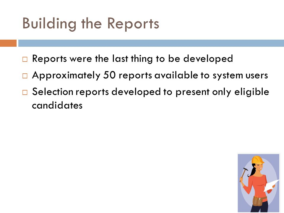 Building the Reports  Reports were the last thing to be developed  Approximately 50 reports available to system users  Selection reports developed to present only eligible candidates