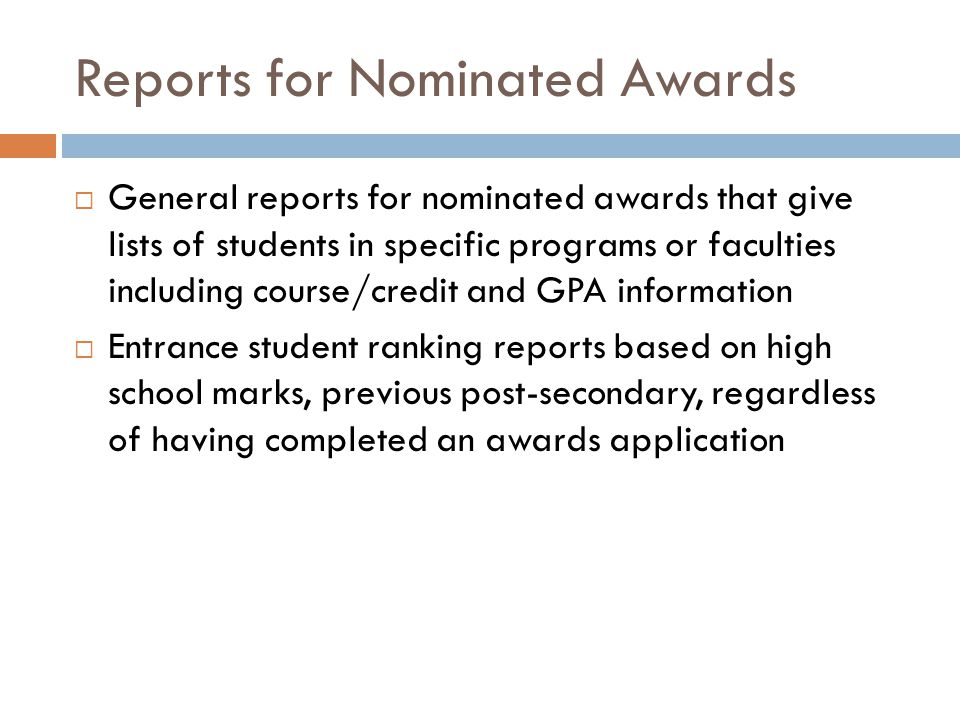 Reports for Nominated Awards  General reports for nominated awards that give lists of students in specific programs or faculties including course/credit and GPA information  Entrance student ranking reports based on high school marks, previous post-secondary, regardless of having completed an awards application