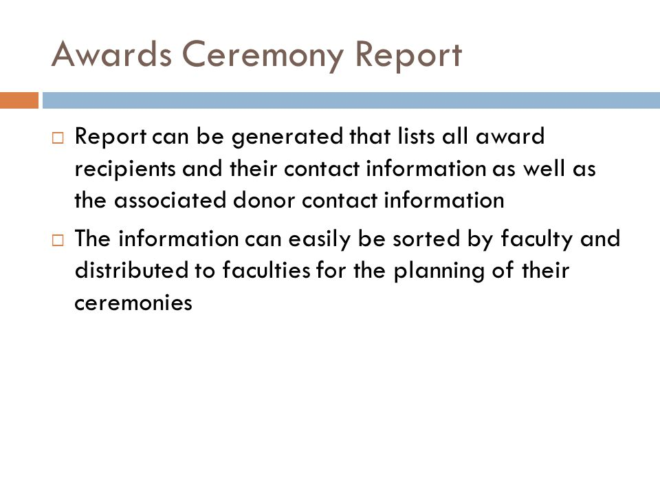 Awards Ceremony Report  Report can be generated that lists all award recipients and their contact information as well as the associated donor contact information  The information can easily be sorted by faculty and distributed to faculties for the planning of their ceremonies