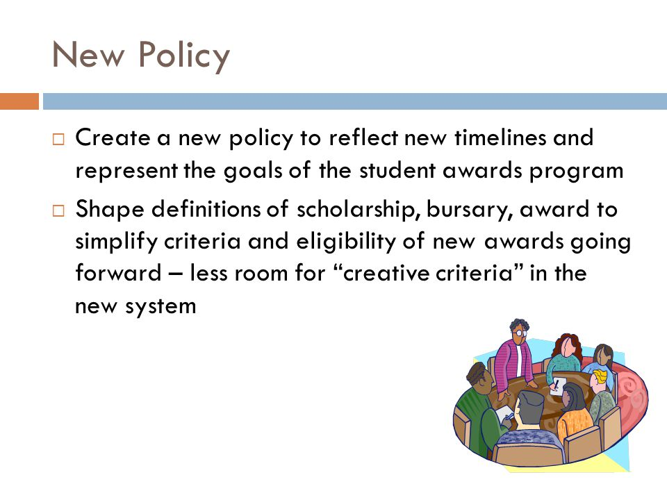 New Policy  Create a new policy to reflect new timelines and represent the goals of the student awards program  Shape definitions of scholarship, bursary, award to simplify criteria and eligibility of new awards going forward – less room for creative criteria in the new system
