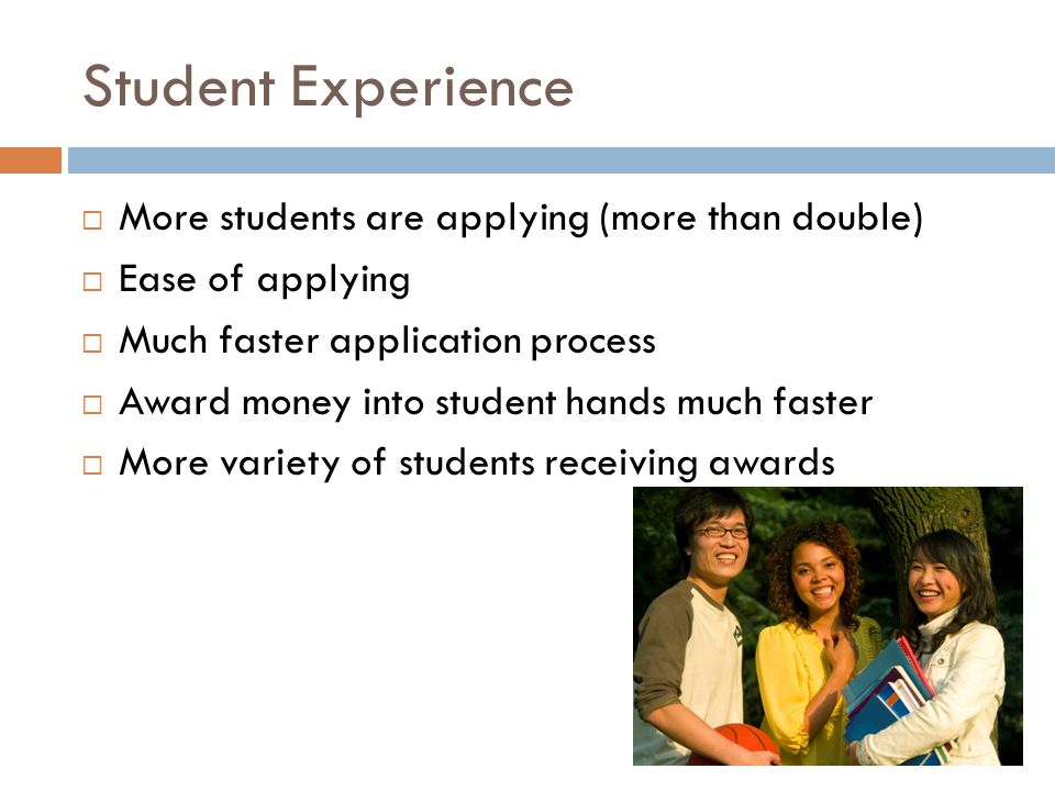 Student Experience  More students are applying (more than double)  Ease of applying  Much faster application process  Award money into student hands much faster  More variety of students receiving awards