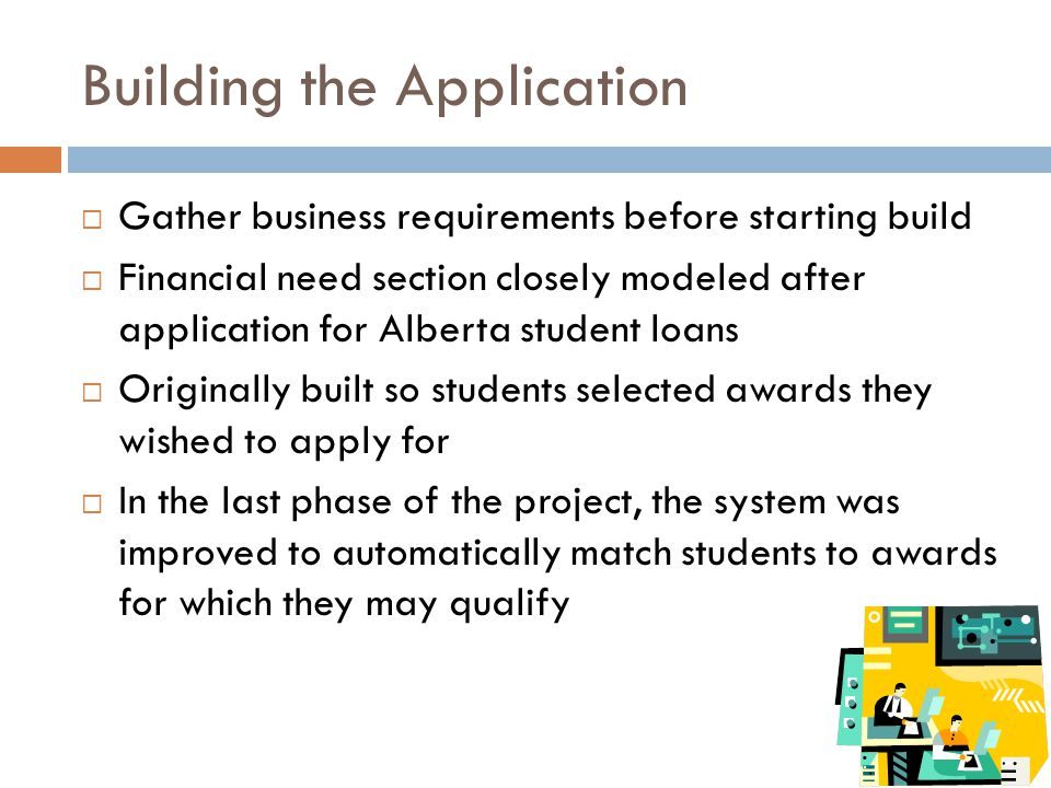 Building the Application  Gather business requirements before starting build  Financial need section closely modeled after application for Alberta student loans  Originally built so students selected awards they wished to apply for  In the last phase of the project, the system was improved to automatically match students to awards for which they may qualify