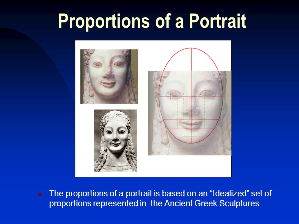 Proportions of a Portrait The proportions of a portrait is based on an Idealized set of proportions represented in the Ancient Greek Sculptures.