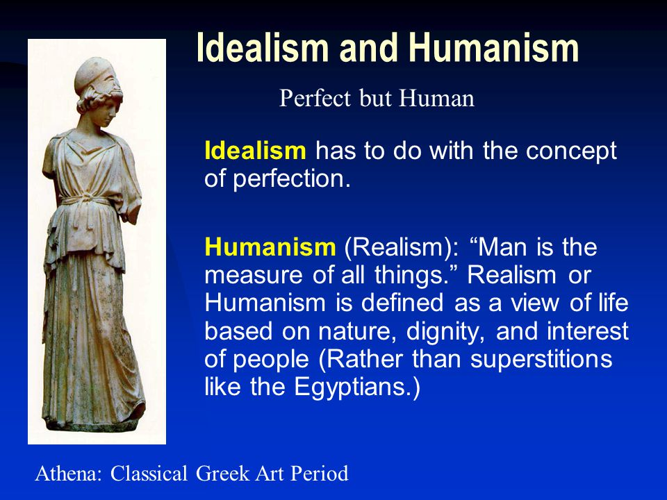 Idealism and Humanism Idealism has to do with the concept of perfection.