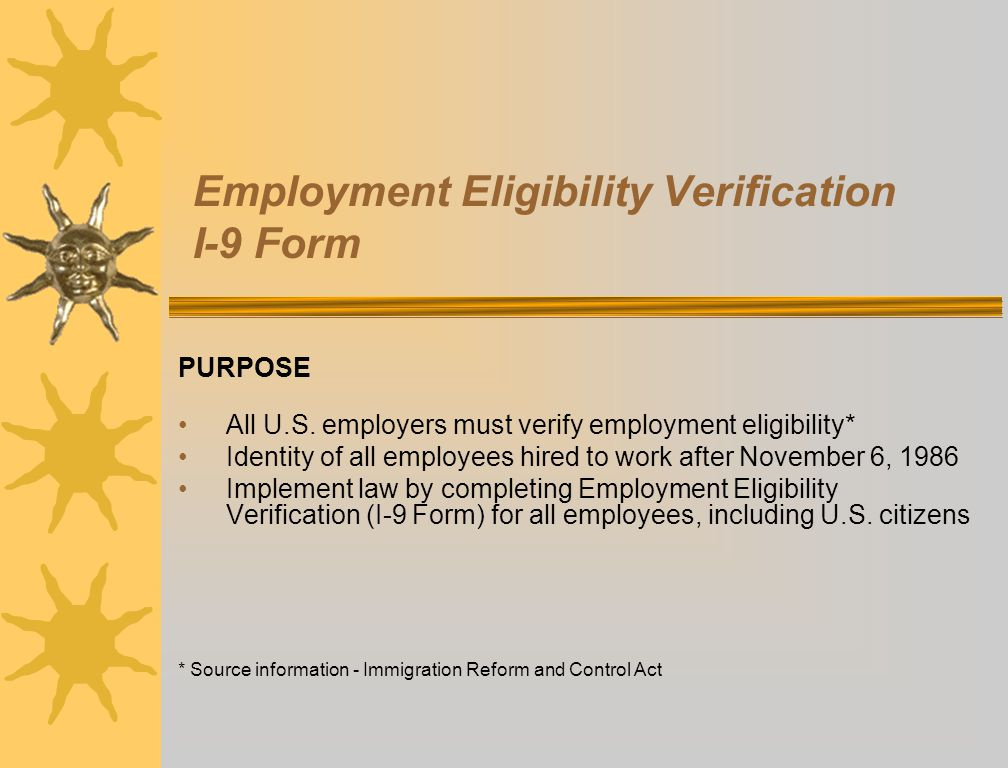 Employment Eligibility Verification I-9 Form PURPOSE All U.S. employers must verify employment eligibility* Identity of all employees hired to work af