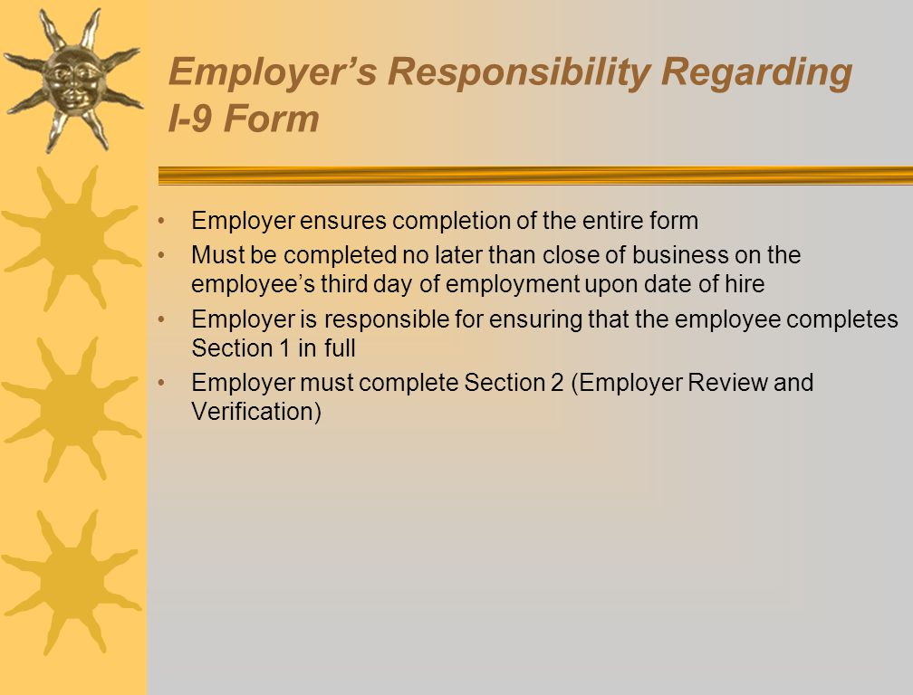 Employer's Responsibility Regarding I-9 Form Employer ensures completion of the entire form Must be completed no later than close of business on the e