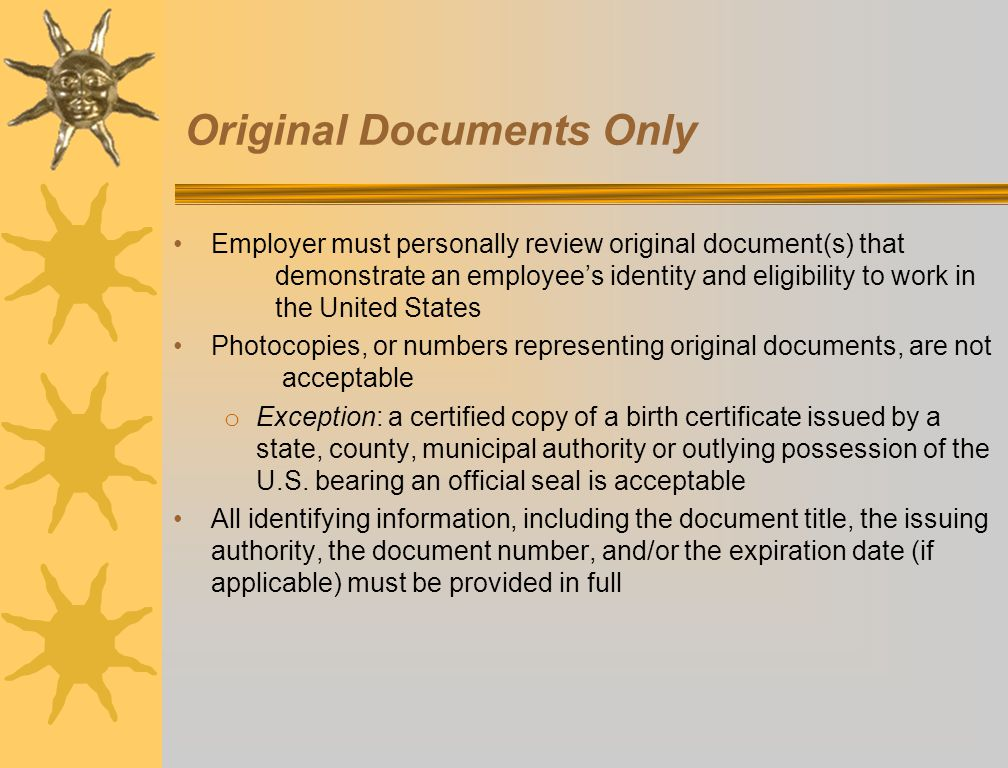 Original Documents Only Employer must personally review original document(s) that demonstrate an employee's identity and eligibility to work in the Un