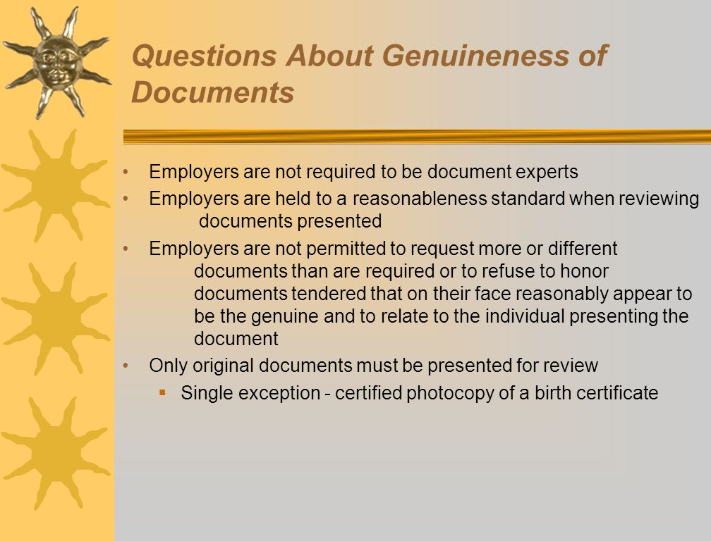Questions About Genuineness of Documents Employers are not required to be document experts Employers are held to a reasonableness standard when reviewing documents presented Employers are not permitted to request more or different documents than are required or to refuse to honor documents tendered that on their face reasonably appear to be the genuine and to relate to the individual presenting the document Only original documents must be presented for review  Single exception - certified photocopy of a birth certificate