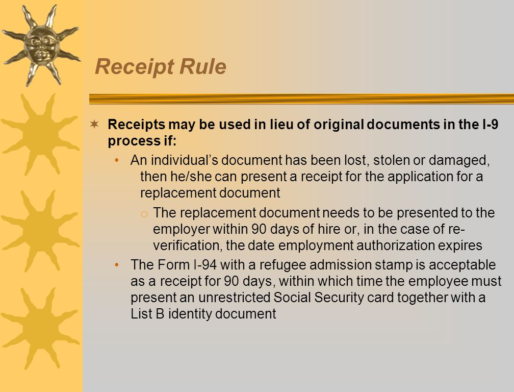 Receipt Rule  Receipts may be used in lieu of original documents in the I-9 process if: An individual's document has been lost, stolen or damaged, th