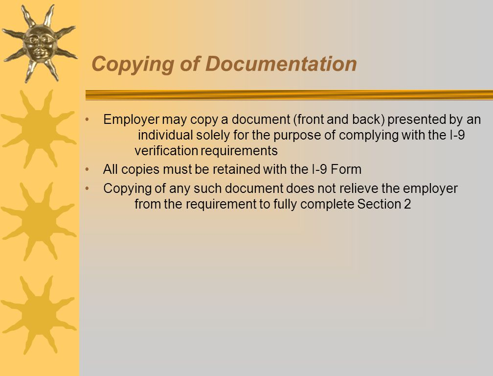 Copying of Documentation Employer may copy a document (front and back) presented by an individual solely for the purpose of complying with the I-9 verification requirements All copies must be retained with the I-9 Form Copying of any such document does not relieve the employer from the requirement to fully complete Section 2