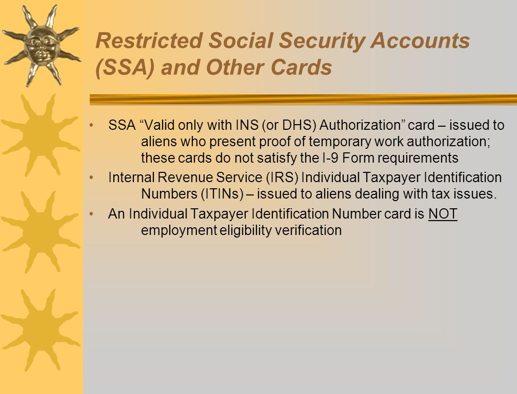 """Restricted Social Security Accounts (SSA) and Other Cards SSA """"Valid only with INS (or DHS) Authorization"""" card – issued to aliens who present proof o"""